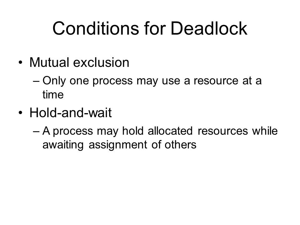 Conditions for Deadlock Mutual exclusion –Only one process may use a resource at a time Hold-and-wait –A process may hold allocated resources while awaiting assignment of others