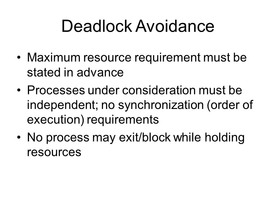 Deadlock Avoidance Maximum resource requirement must be stated in advance Processes under consideration must be independent; no synchronization (order of execution) requirements No process may exit/block while holding resources