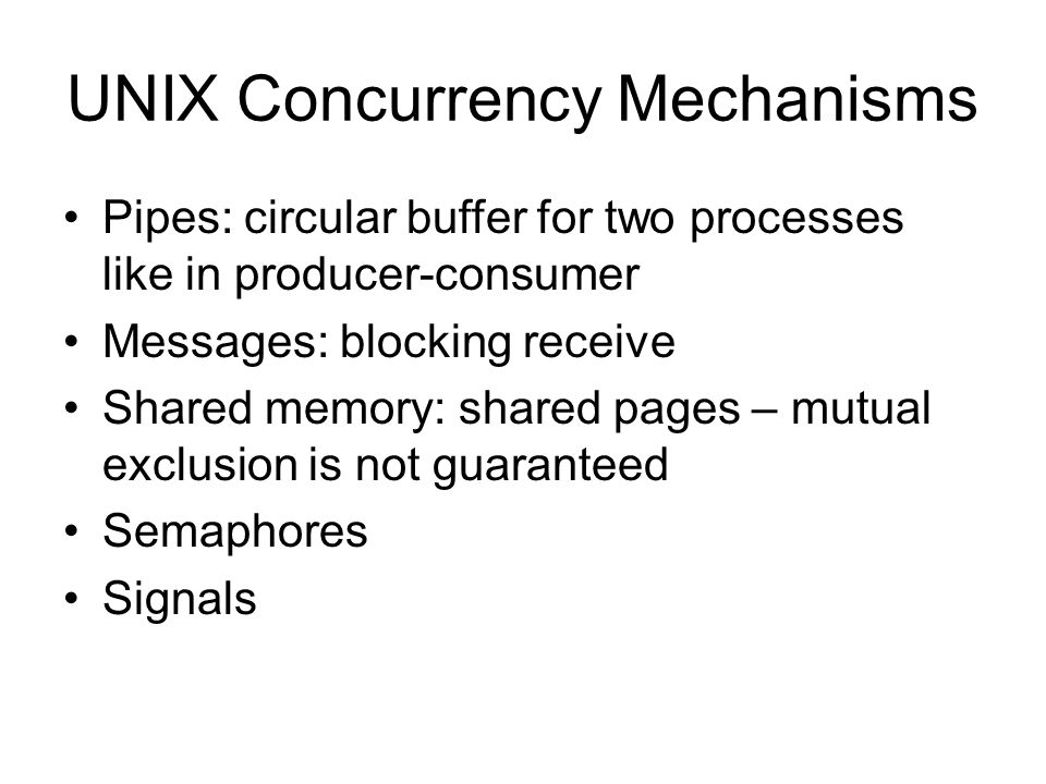 UNIX Concurrency Mechanisms Pipes: circular buffer for two processes like in producer-consumer Messages: blocking receive Shared memory: shared pages – mutual exclusion is not guaranteed Semaphores Signals