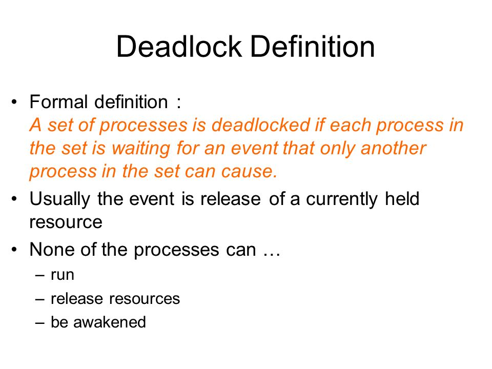 Deadlock Definition Formal definition : A set of processes is deadlocked if each process in the set is waiting for an event that only another process in the set can cause.