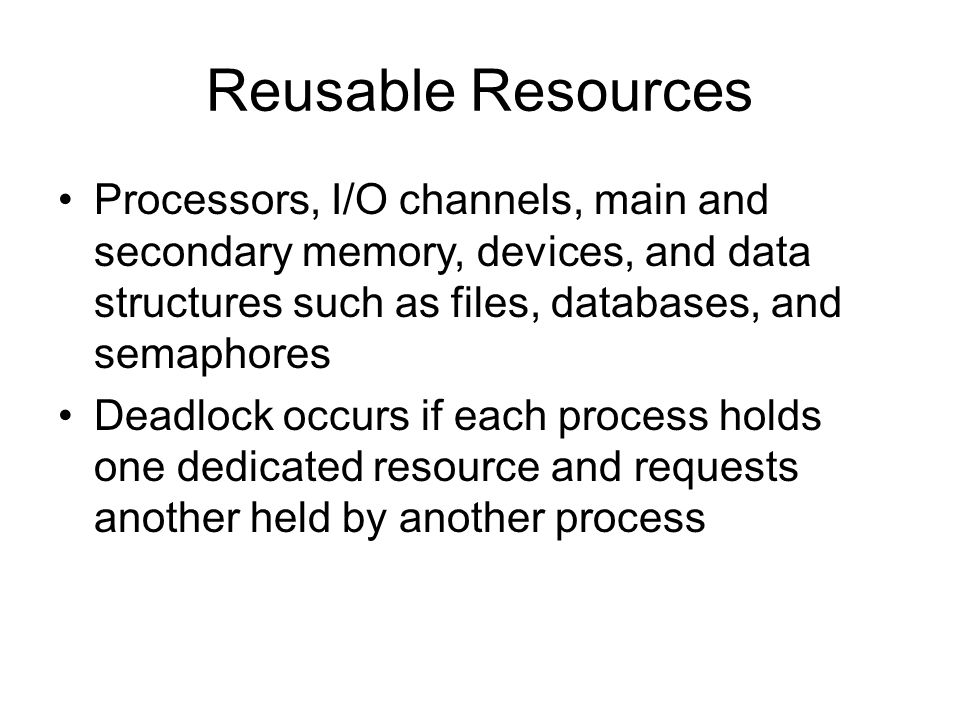 Reusable Resources Processors, I/O channels, main and secondary memory, devices, and data structures such as files, databases, and semaphores Deadlock occurs if each process holds one dedicated resource and requests another held by another process