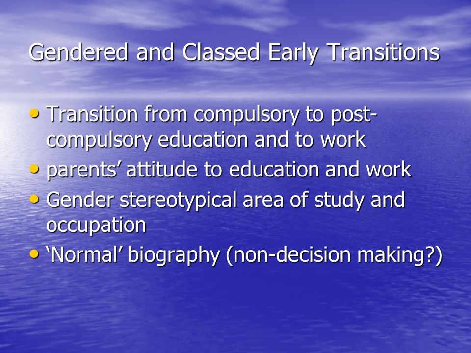 Gendered and Classed Early Transitions Transition from compulsory to post- compulsory education and to work Transition from compulsory to post- compulsory education and to work parents attitude to education and work parents attitude to education and work Gender stereotypical area of study and occupation Gender stereotypical area of study and occupation Normal biography (non-decision making ) Normal biography (non-decision making )
