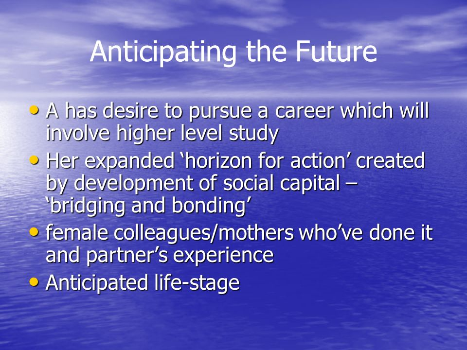 Anticipating the Future A has desire to pursue a career which will involve higher level study A has desire to pursue a career which will involve higher level study Her expanded horizon for action created by development of social capital – bridging and bonding Her expanded horizon for action created by development of social capital – bridging and bonding female colleagues/mothers whove done it and partners experience female colleagues/mothers whove done it and partners experience Anticipated life-stage Anticipated life-stage