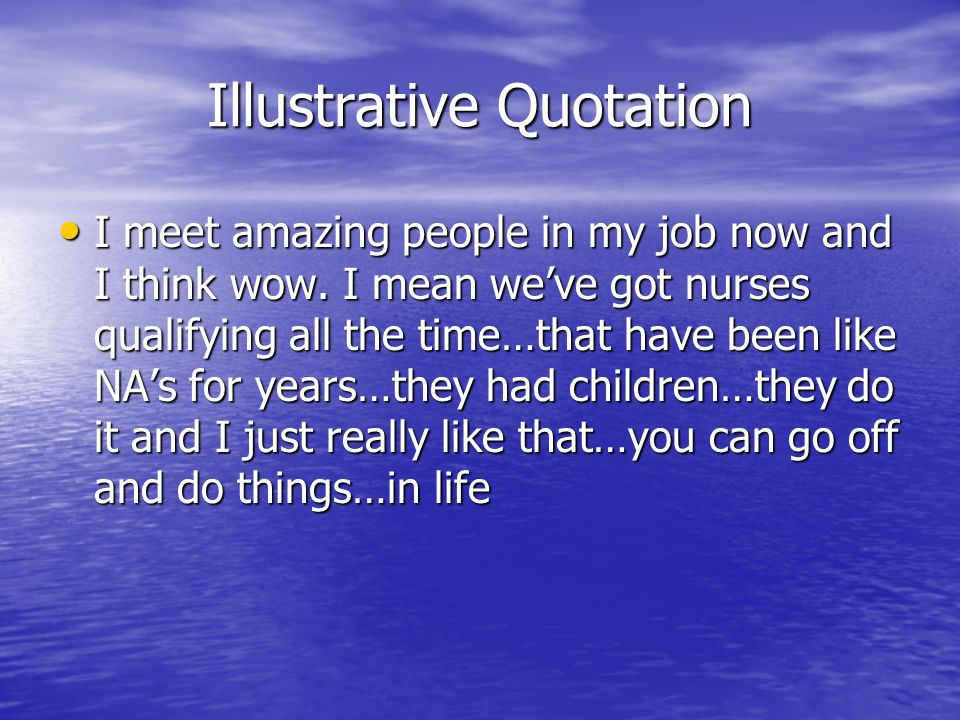 Illustrative Quotation I meet amazing people in my job now and I think wow.