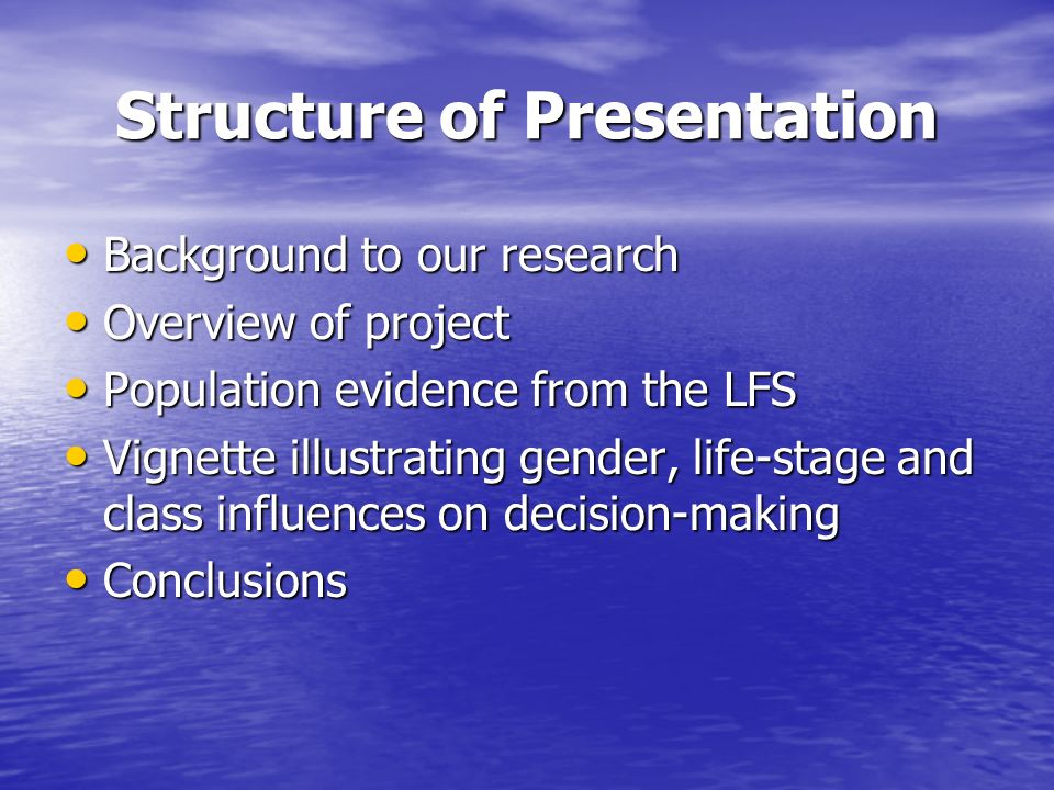Structure of Presentation Background to our research Background to our research Overview of project Overview of project Population evidence from the LFS Population evidence from the LFS Vignette illustrating gender, life-stage and class influences on decision-making Vignette illustrating gender, life-stage and class influences on decision-making Conclusions Conclusions