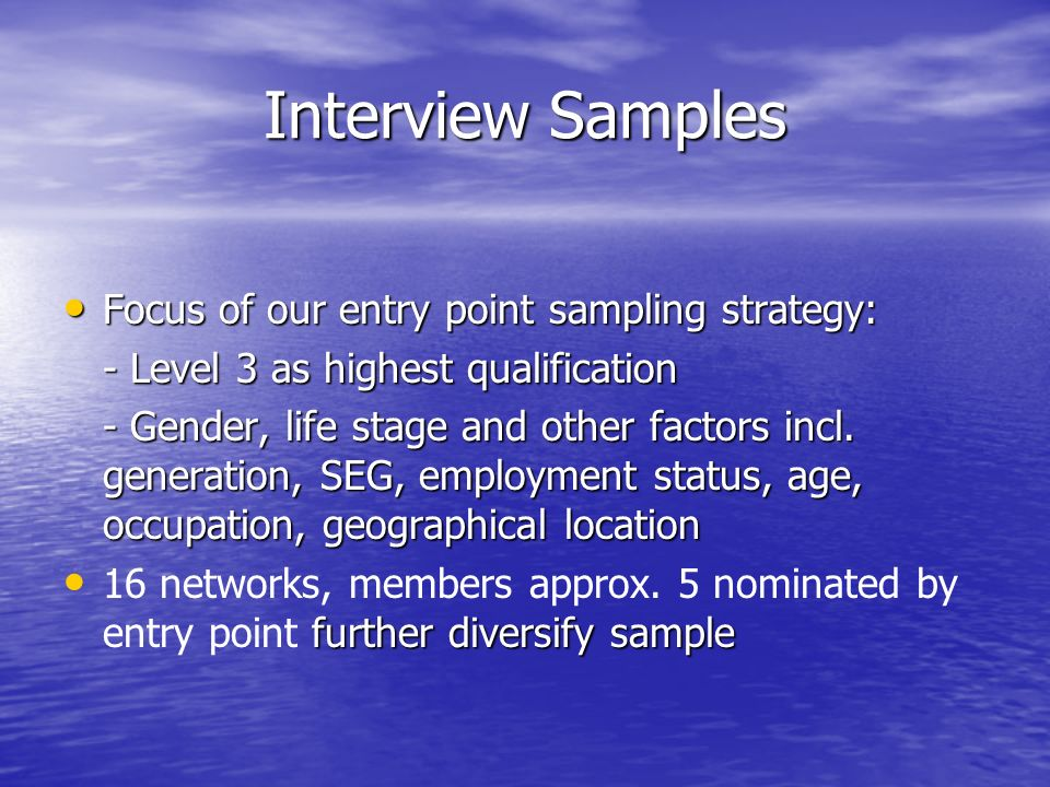 Interview Samples Focus of our entry point sampling strategy: Focus of our entry point sampling strategy: - Level 3 as highest qualification - Gender, life stage and other factors incl.