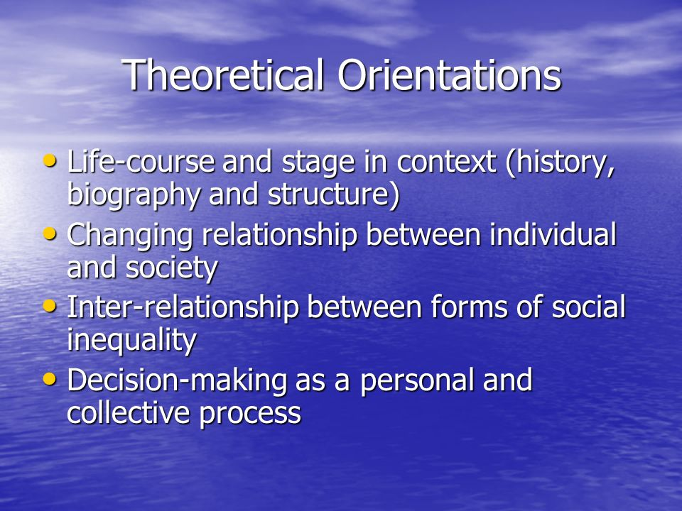 Theoretical Orientations Life-course and stage in context (history, biography and structure) Life-course and stage in context (history, biography and structure) Changing relationship between individual and society Changing relationship between individual and society Inter-relationship between forms of social inequality Inter-relationship between forms of social inequality Decision-making as a personal and collective process Decision-making as a personal and collective process