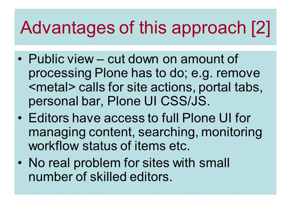 Advantages of this approach [2] Public view – cut down on amount of processing Plone has to do; e.g.