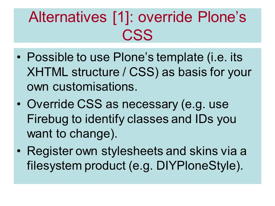 Alternatives [1]: override Plones CSS Possible to use Plones template (i.e.