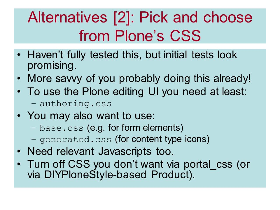 Alternatives [2]: Pick and choose from Plones CSS Havent fully tested this, but initial tests look promising.