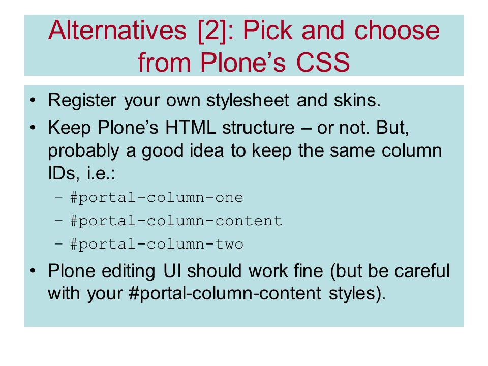 Alternatives [2]: Pick and choose from Plones CSS Register your own stylesheet and skins.