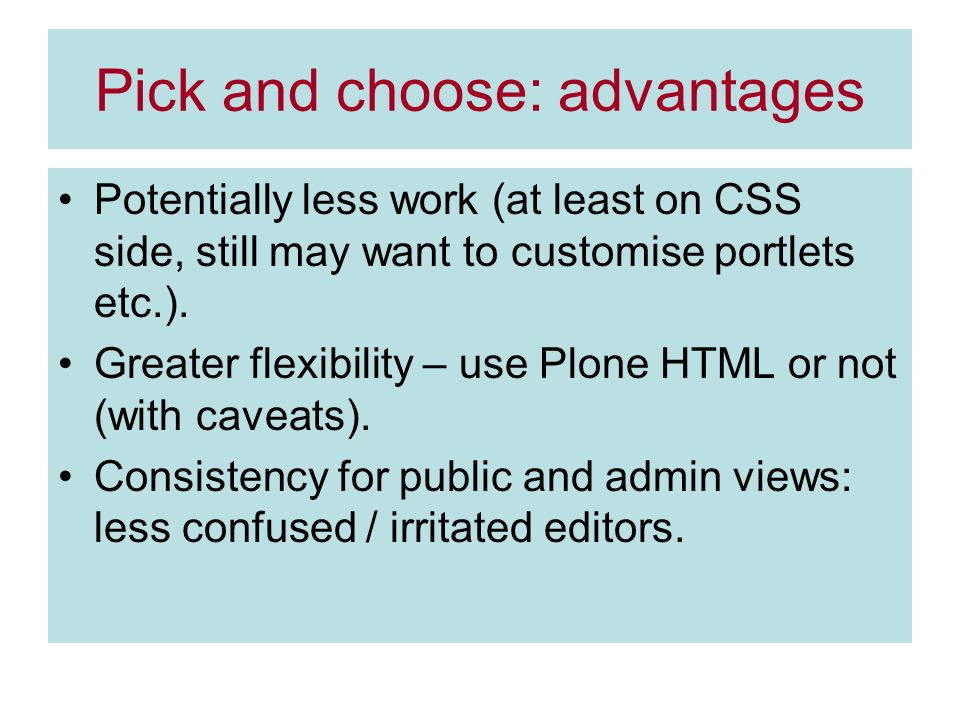 Pick and choose: advantages Potentially less work (at least on CSS side, still may want to customise portlets etc.).