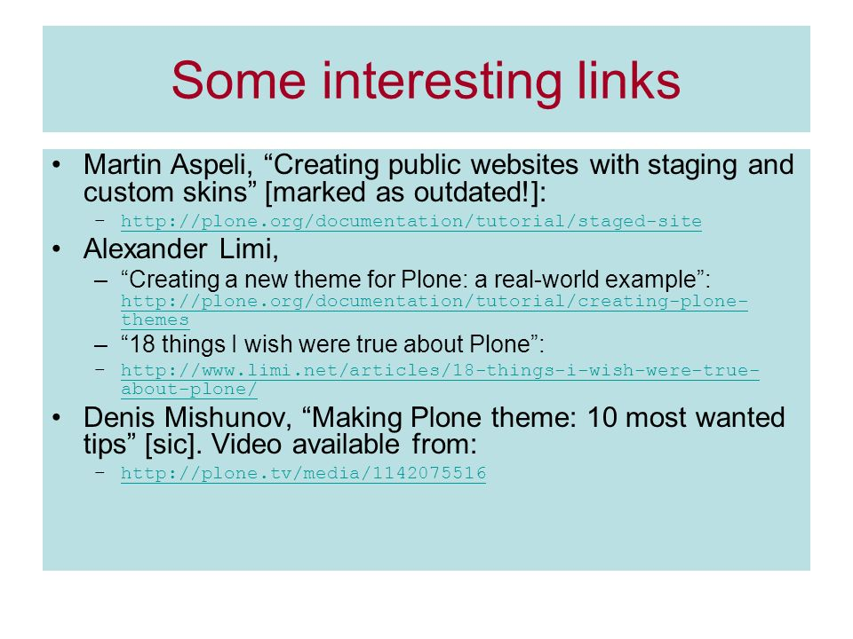 Some interesting links Martin Aspeli, Creating public websites with staging and custom skins [marked as outdated!]: –  Alexander Limi, –Creating a new theme for Plone: a real-world example:   themes   themes –18 things I wish were true about Plone: –  about-plone/  about-plone/ Denis Mishunov, Making Plone theme: 10 most wanted tips [sic].