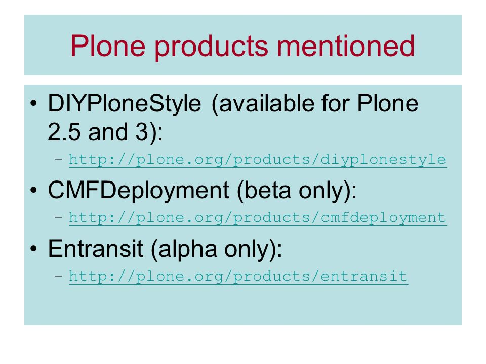 Plone products mentioned DIYPloneStyle (available for Plone 2.5 and 3): –http://plone.org/products/diyplonestylehttp://plone.org/products/diyplonestyle CMFDeployment (beta only): –http://plone.org/products/cmfdeploymenthttp://plone.org/products/cmfdeployment Entransit (alpha only): –http://plone.org/products/entransithttp://plone.org/products/entransit