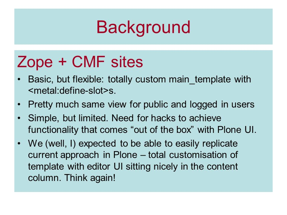 Background Zope + CMF sites Basic, but flexible: totally custom main_template with s.