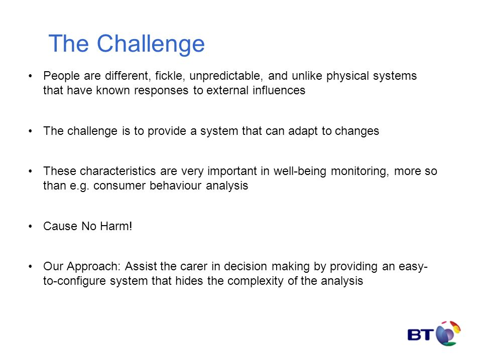The Challenge People are different, fickle, unpredictable, and unlike physical systems that have known responses to external influences The challenge is to provide a system that can adapt to changes These characteristics are very important in well-being monitoring, more so than e.g.