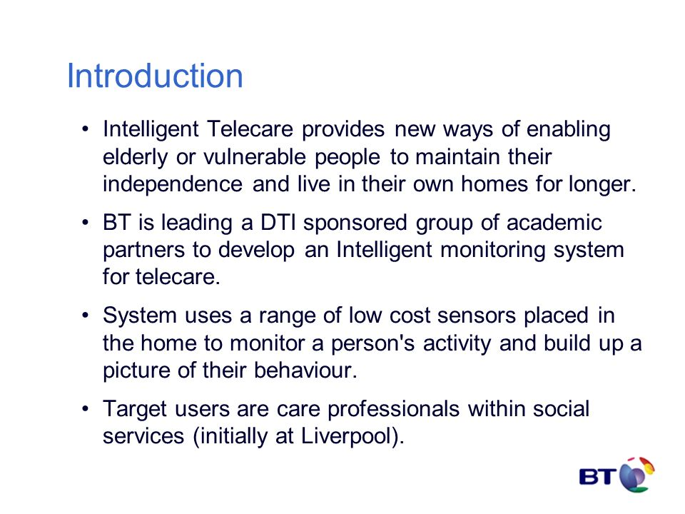 Introduction Intelligent Telecare provides new ways of enabling elderly or vulnerable people to maintain their independence and live in their own homes for longer.