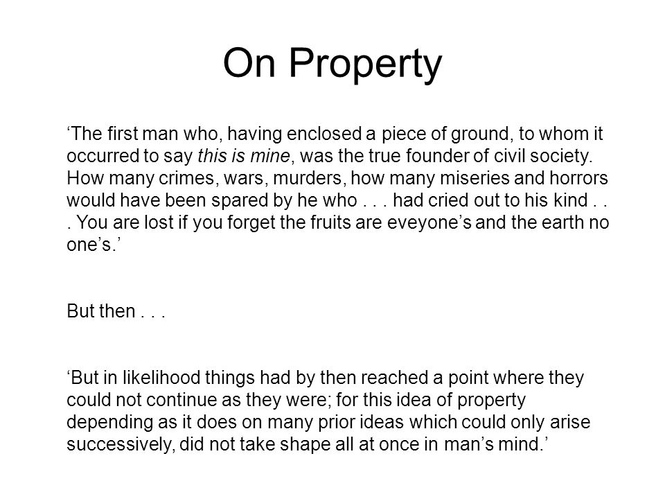 On Property The first man who, having enclosed a piece of ground, to whom it occurred to say this is mine, was the true founder of civil society.