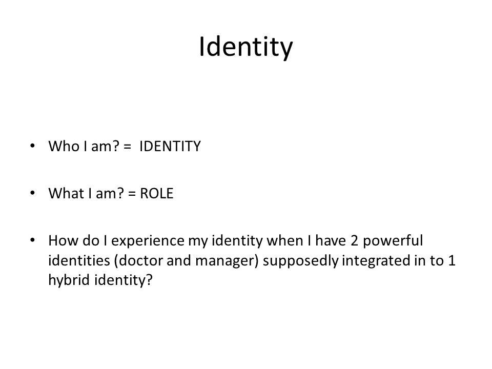 Identity Who I am? = IDENTITY What I am? = ROLE How do I experience my identity when I have 2 powerful identities (doctor and manager) supposedly inte