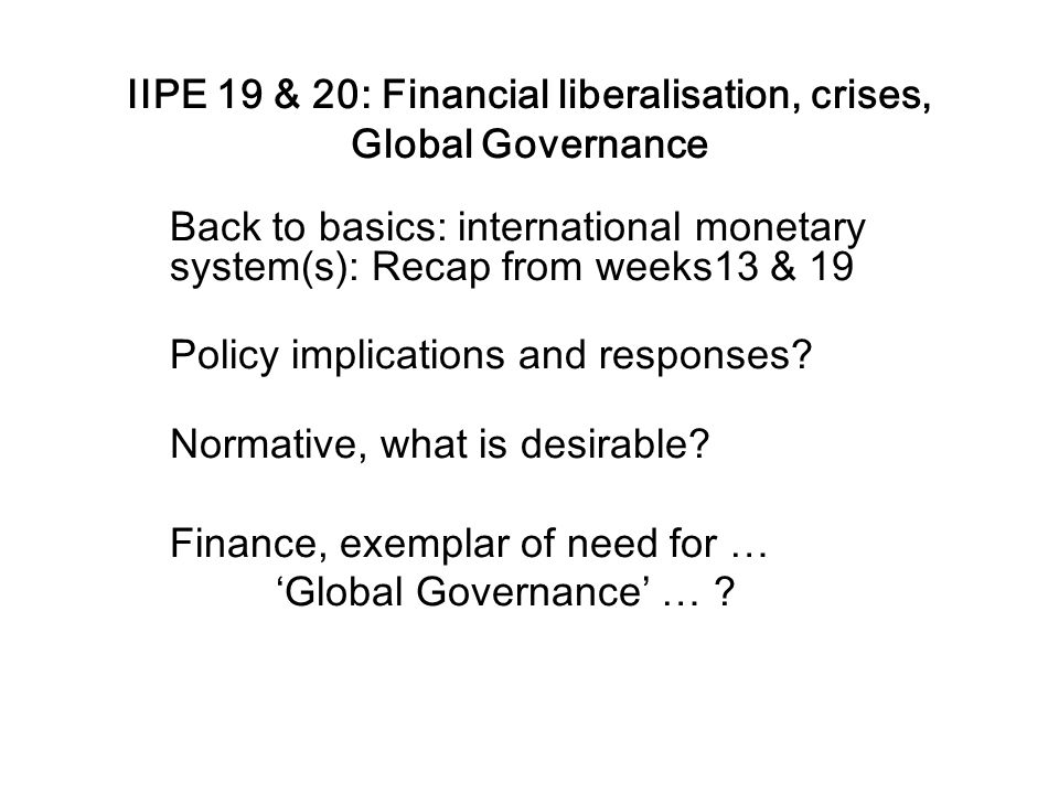 IIPE 19 & 20: Financial liberalisation, crises, Global Governance Back to basics: international monetary system(s): Recap from weeks13 & 19 Policy imp