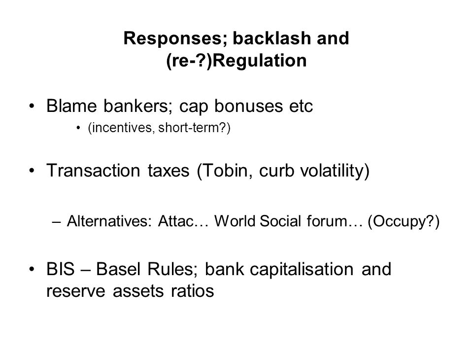 Responses; backlash and (re- )Regulation Blame bankers; cap bonuses etc (incentives, short-term ) Transaction taxes (Tobin, curb volatility) –Alternatives: Attac… World Social forum… (Occupy ) BIS – Basel Rules; bank capitalisation and reserve assets ratios