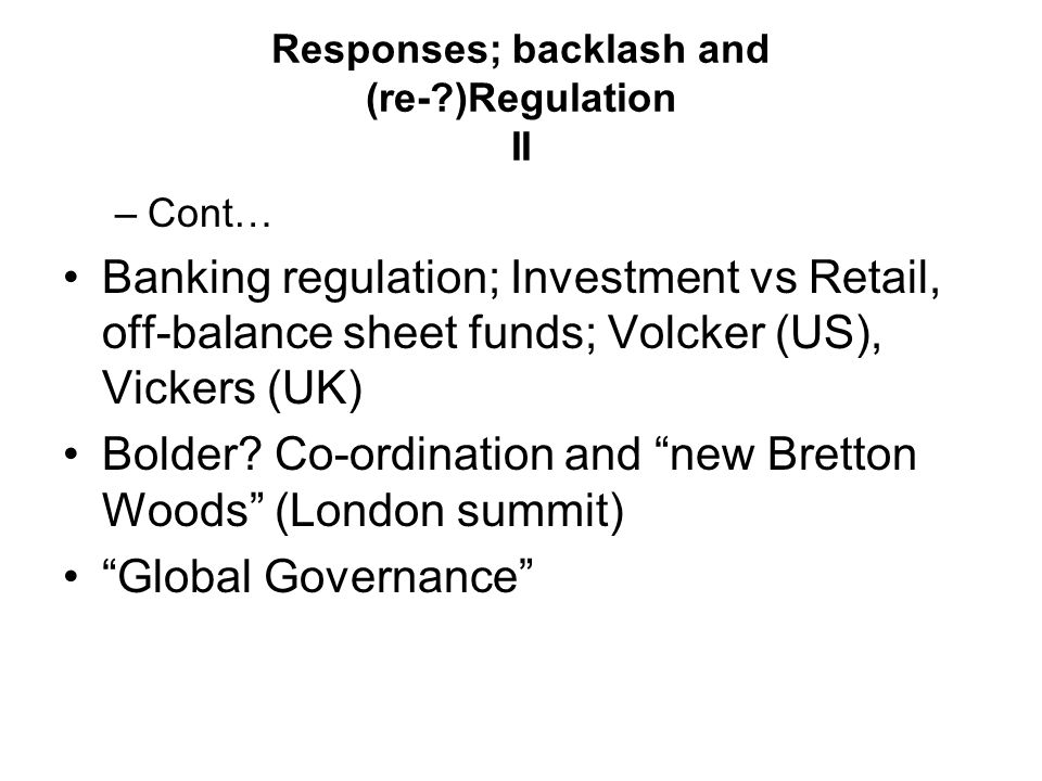 Responses; backlash and (re-?)Regulation II –Cont… Banking regulation; Investment vs Retail, off-balance sheet funds; Volcker (US), Vickers (UK) Bolde