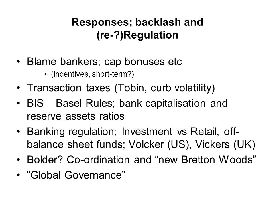 Responses; backlash and (re- )Regulation Blame bankers; cap bonuses etc (incentives, short-term ) Transaction taxes (Tobin, curb volatility) BIS – Basel Rules; bank capitalisation and reserve assets ratios Banking regulation; Investment vs Retail, off- balance sheet funds; Volcker (US), Vickers (UK) Bolder.