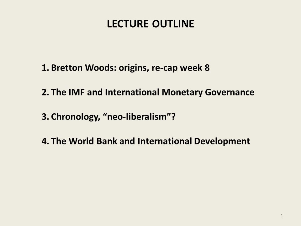 LECTURE OUTLINE 1.Bretton Woods: origins, re-cap week 8 2.The IMF and International Monetary Governance 3.Chronology, neo-liberalism? 4.The World Bank