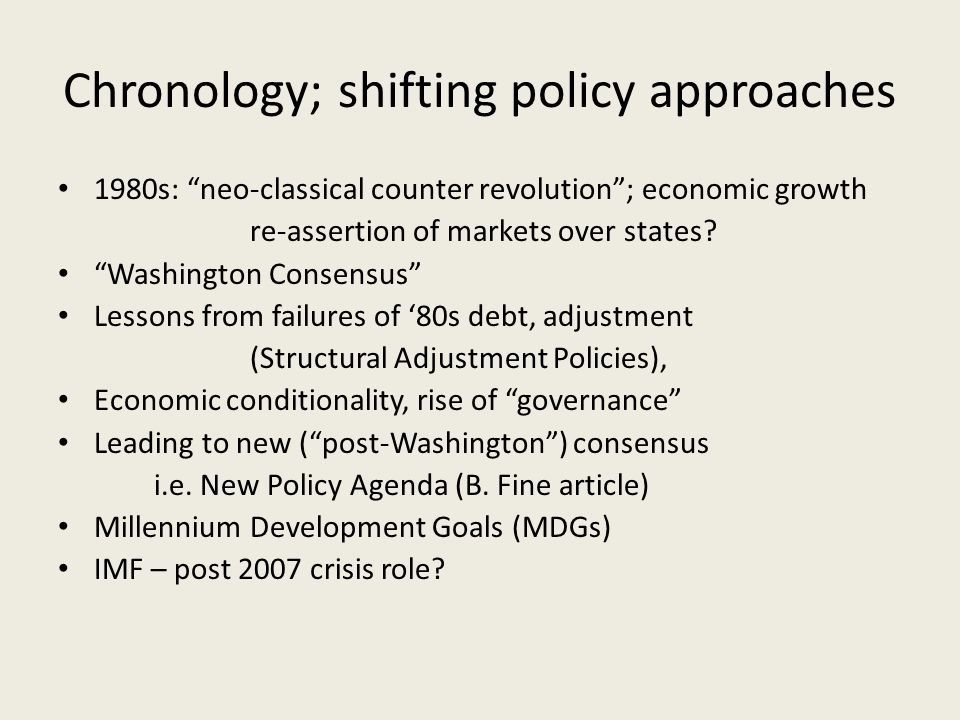 Chronology; shifting policy approaches 1980s: neo-classical counter revolution; economic growth re-assertion of markets over states? Washington Consen