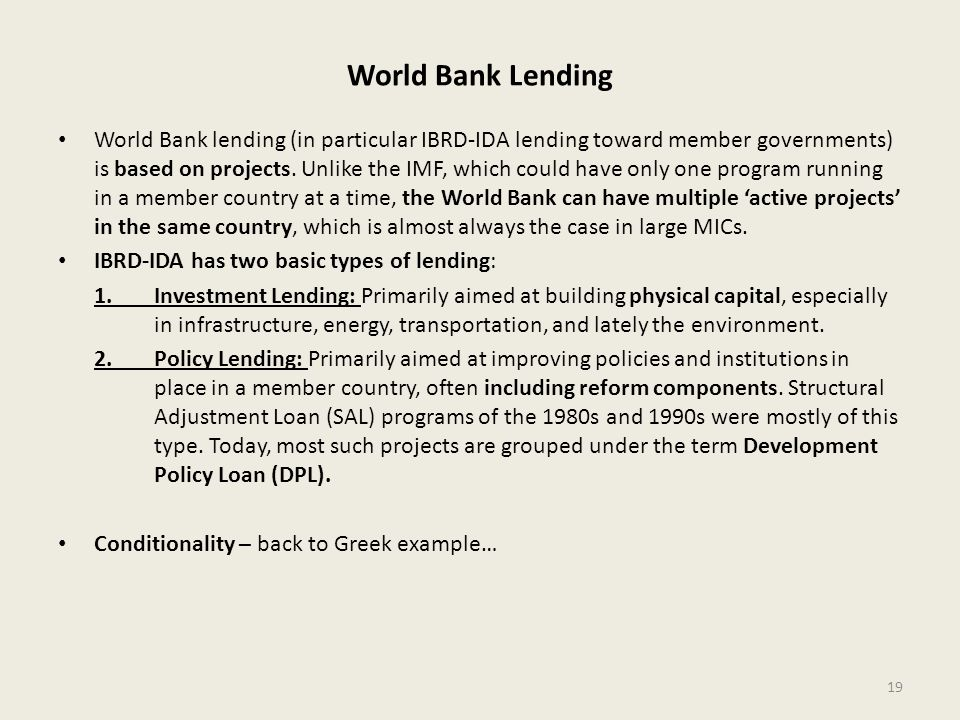 World Bank Lending World Bank lending (in particular IBRD-IDA lending toward member governments) is based on projects. Unlike the IMF, which could hav