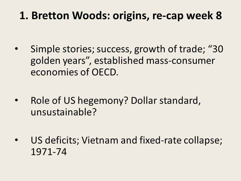 1. Bretton Woods: origins, re-cap week 8 Simple stories; success, growth of trade; 30 golden years, established mass-consumer economies of OECD. Role