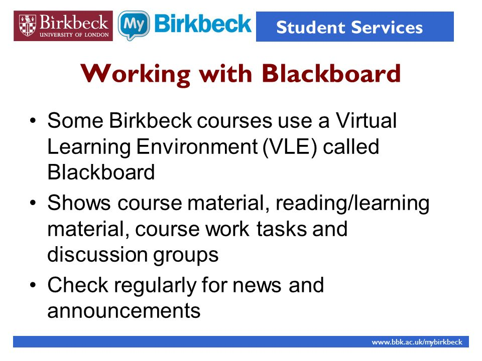 Working with Blackboard Some Birkbeck courses use a Virtual Learning Environment (VLE) called Blackboard Shows course material, reading/learning material, course work tasks and discussion groups Check regularly for news and announcements www.bbk.ac.uk/mybirkbeck Student Services