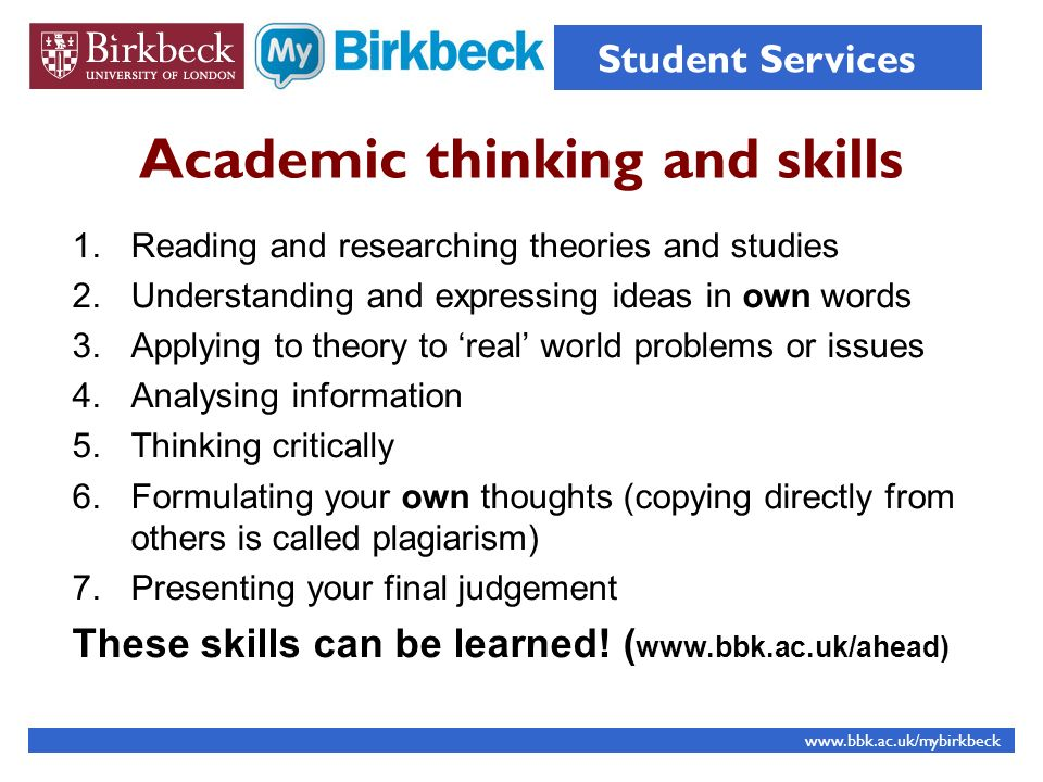 Academic thinking and skills 1.Reading and researching theories and studies 2.Understanding and expressing ideas in own words 3.Applying to theory to real world problems or issues 4.Analysing information 5.Thinking critically 6.Formulating your own thoughts (copying directly from others is called plagiarism) 7.Presenting your final judgement These skills can be learned.