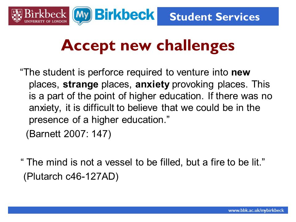 Accept new challenges The student is perforce required to venture into new places, strange places, anxiety provoking places. This is a part of the poi