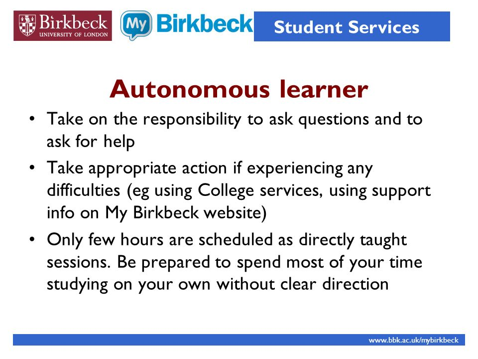 Autonomous learner Take on the responsibility to ask questions and to ask for help Take appropriate action if experiencing any difficulties (eg using College services, using support info on My Birkbeck website) Only few hours are scheduled as directly taught sessions.
