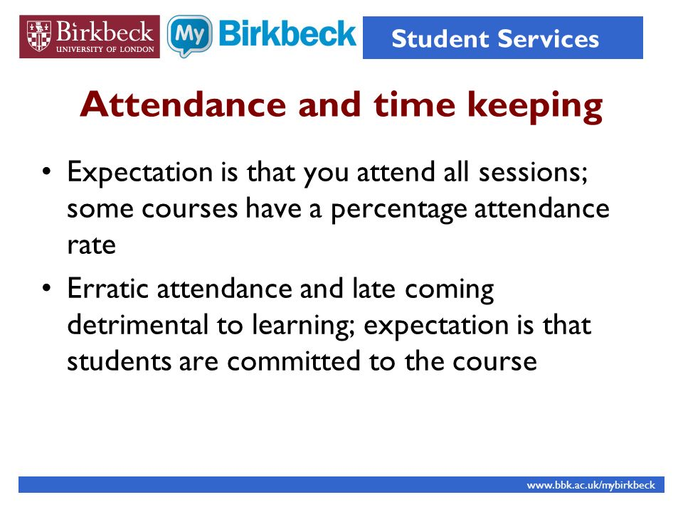 Attendance and time keeping Expectation is that you attend all sessions; some courses have a percentage attendance rate Erratic attendance and late coming detrimental to learning; expectation is that students are committed to the course www.bbk.ac.uk/mybirkbeck Student Services