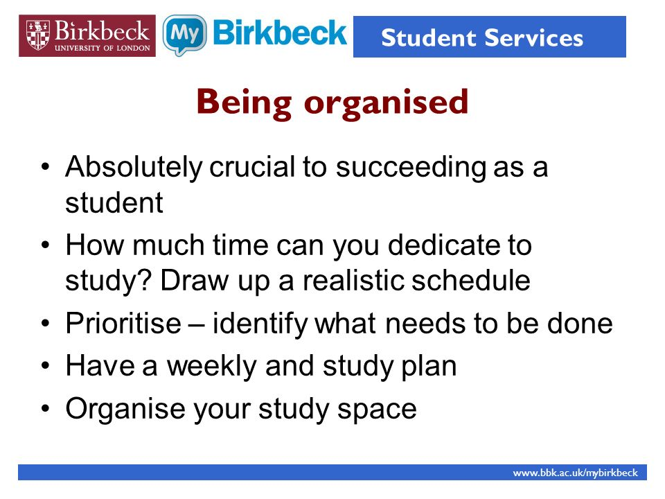 Being organised Absolutely crucial to succeeding as a student How much time can you dedicate to study.