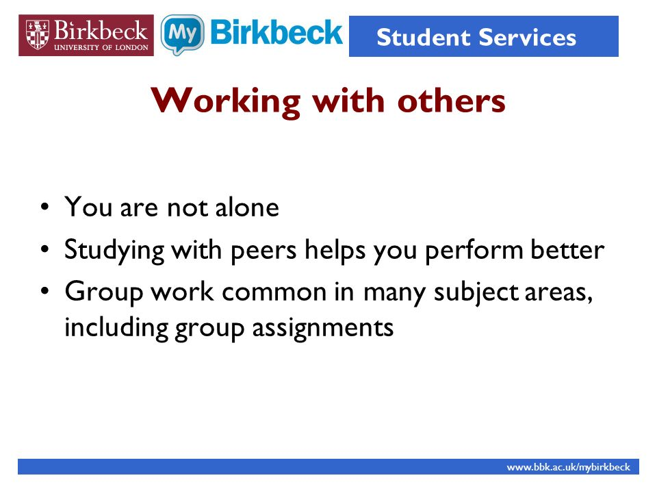 Working with others You are not alone Studying with peers helps you perform better Group work common in many subject areas, including group assignments www.bbk.ac.uk/mybirkbeck Student Services