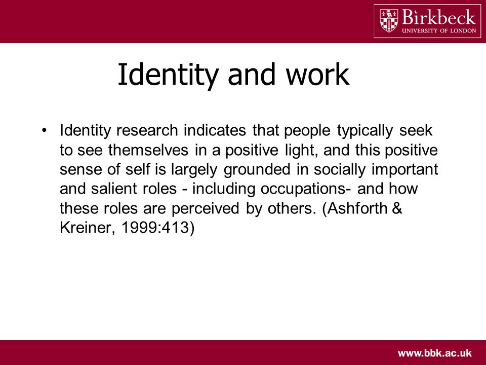 Identity and work Identity research indicates that people typically seek to see themselves in a positive light, and this positive sense of self is lar