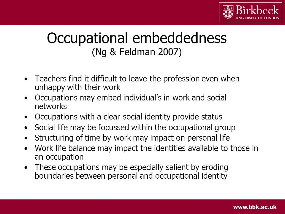 Occupational embeddedness (Ng & Feldman 2007) Teachers find it difficult to leave the profession even when unhappy with their work Occupations may emb
