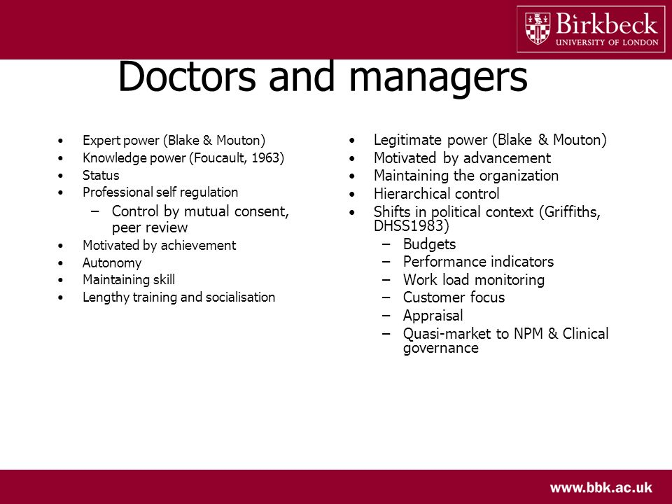 Doctors and managers Expert power (Blake & Mouton) Knowledge power (Foucault, 1963) Status Professional self regulation –Control by mutual consent, pe