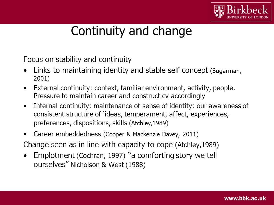 Continuity and change Focus on stability and continuity Links to maintaining identity and stable self concept (Sugarman, 2001) External continuity: co