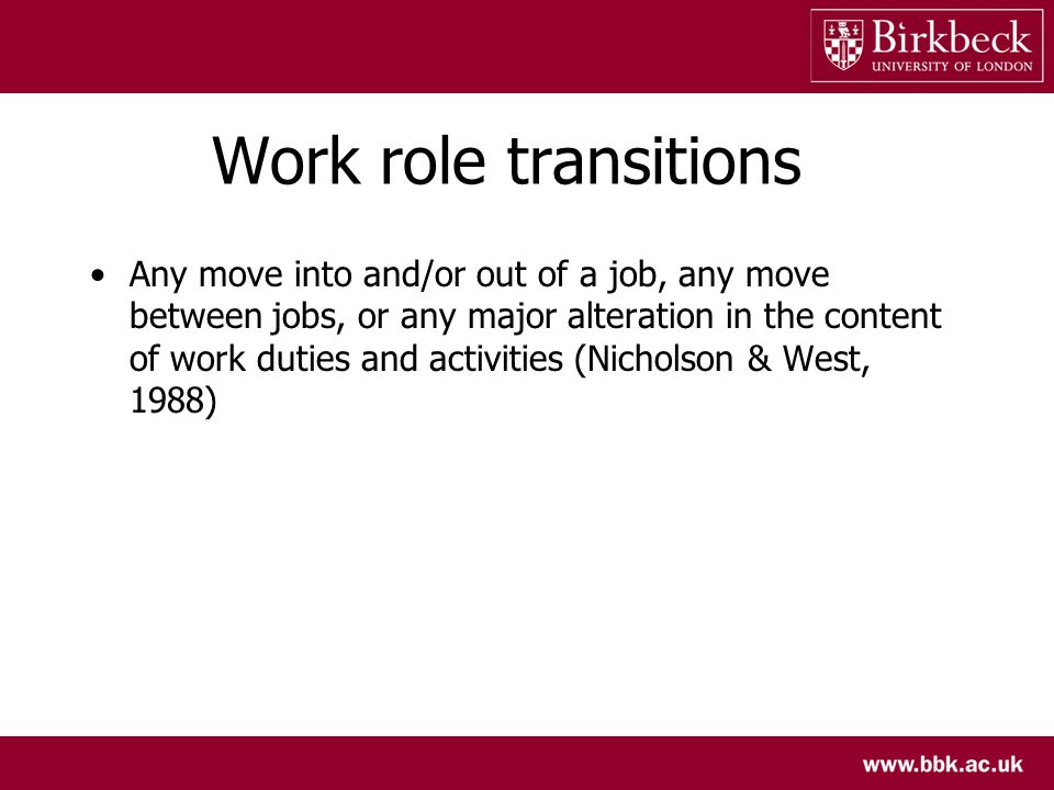 Work role transitions Any move into and/or out of a job, any move between jobs, or any major alteration in the content of work duties and activities (
