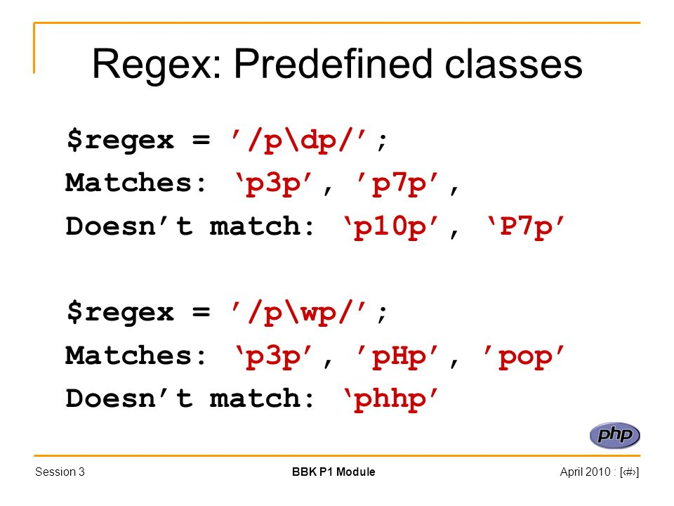 Session 3BBK P1 ModuleApril 2010 : [#] Regex: Predefined classes $regex = /p\dp/; Matches: p3p, p7p, Doesnt match: p10p, P7p $regex = /p\wp/; Matches: