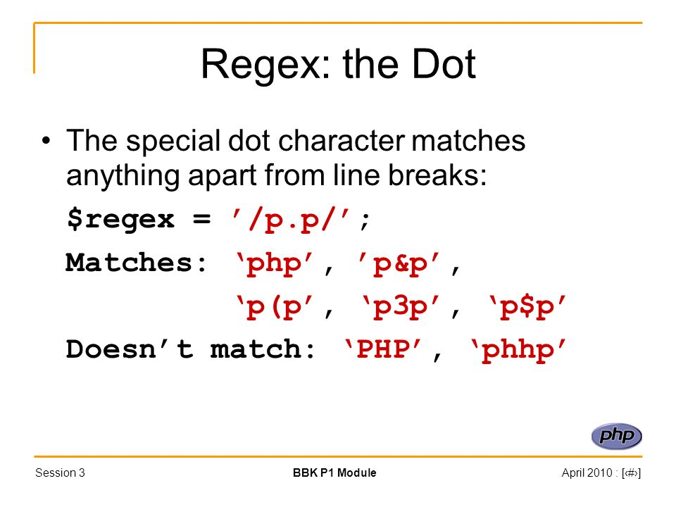 Session 3BBK P1 ModuleApril 2010 : [#] Regex: the Dot The special dot character matches anything apart from line breaks: $regex = /p.p/; Matches: php, p&p, p(p, p3p, p$p Doesnt match: PHP, phhp