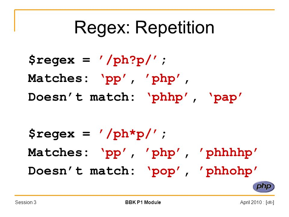 Session 3BBK P1 ModuleApril 2010 : [#] Regex: Repetition $regex = /ph?p/; Matches: pp, php, Doesnt match: phhp, pap $regex = /ph*p/; Matches: pp, php, phhhhp Doesnt match: pop, phhohp