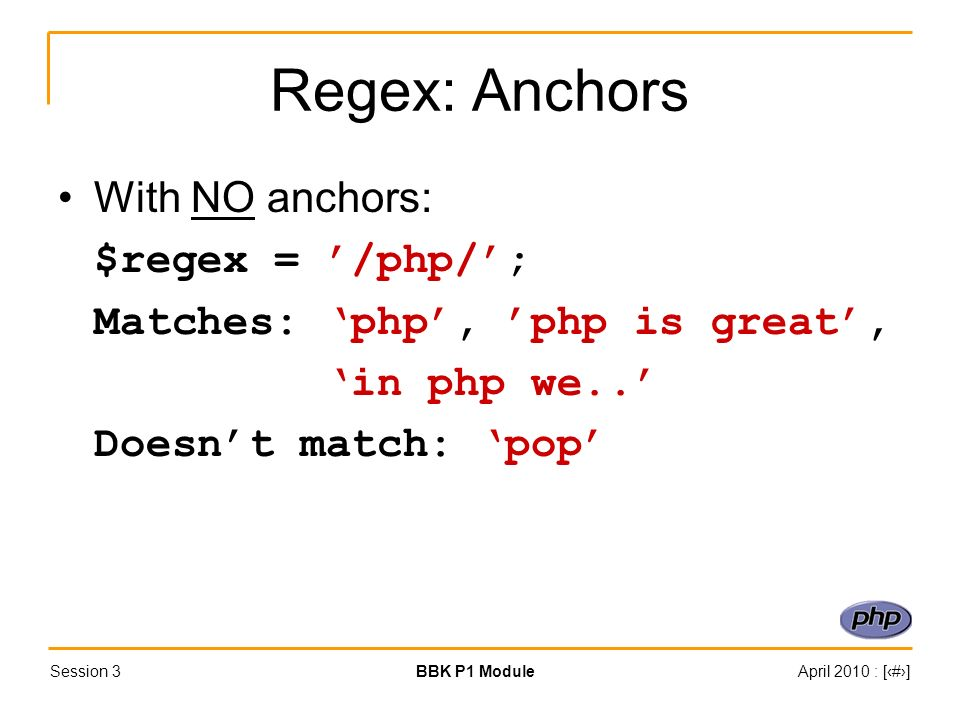 Session 3BBK P1 ModuleApril 2010 : [#] Regex: Anchors With NO anchors: $regex = /php/; Matches: php, php is great, in php we..
