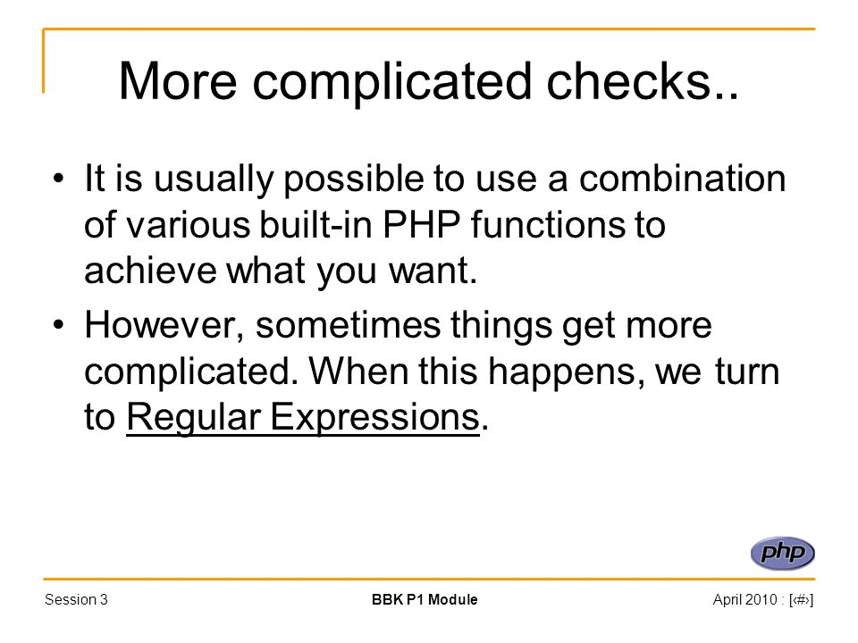 Session 3BBK P1 ModuleApril 2010 : [#] More complicated checks.. It is usually possible to use a combination of various built-in PHP functions to achi