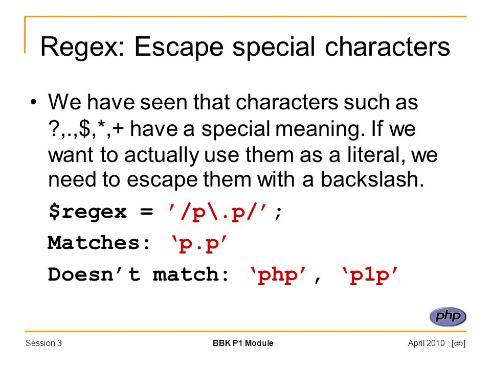Session 3BBK P1 ModuleApril 2010 : [#] Regex: Escape special characters We have seen that characters such as ?,.,$,*,+ have a special meaning.