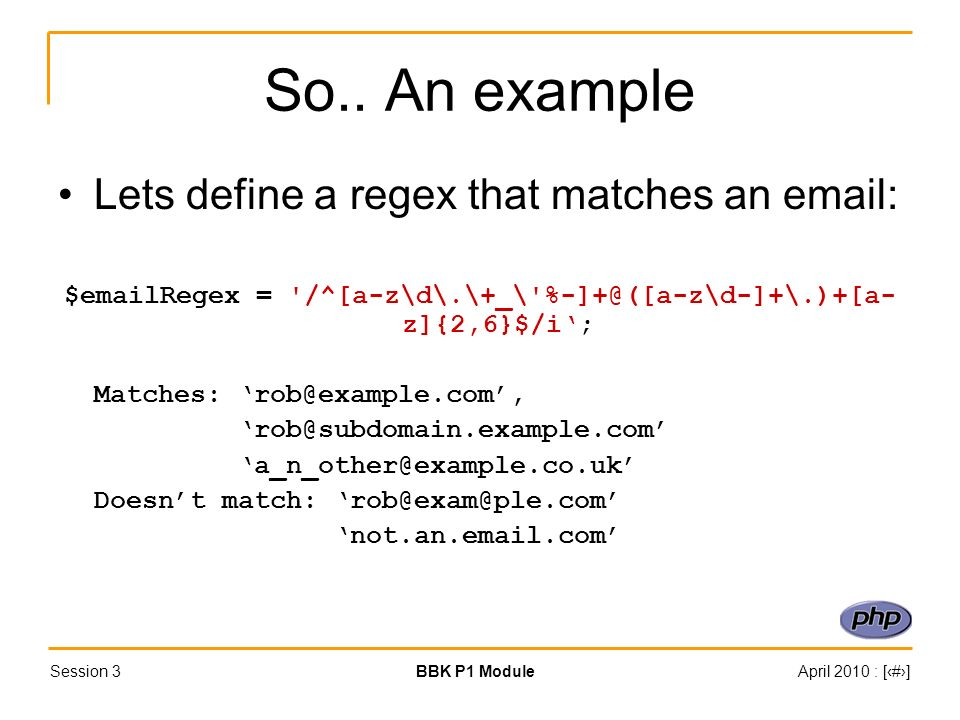 Session 3BBK P1 ModuleApril 2010 : [#] So.. An example Lets define a regex that matches an email: $emailRegex = '/^[a-z\d\.\+_\'%-]+@([a-z\d-]+\.)+[a-